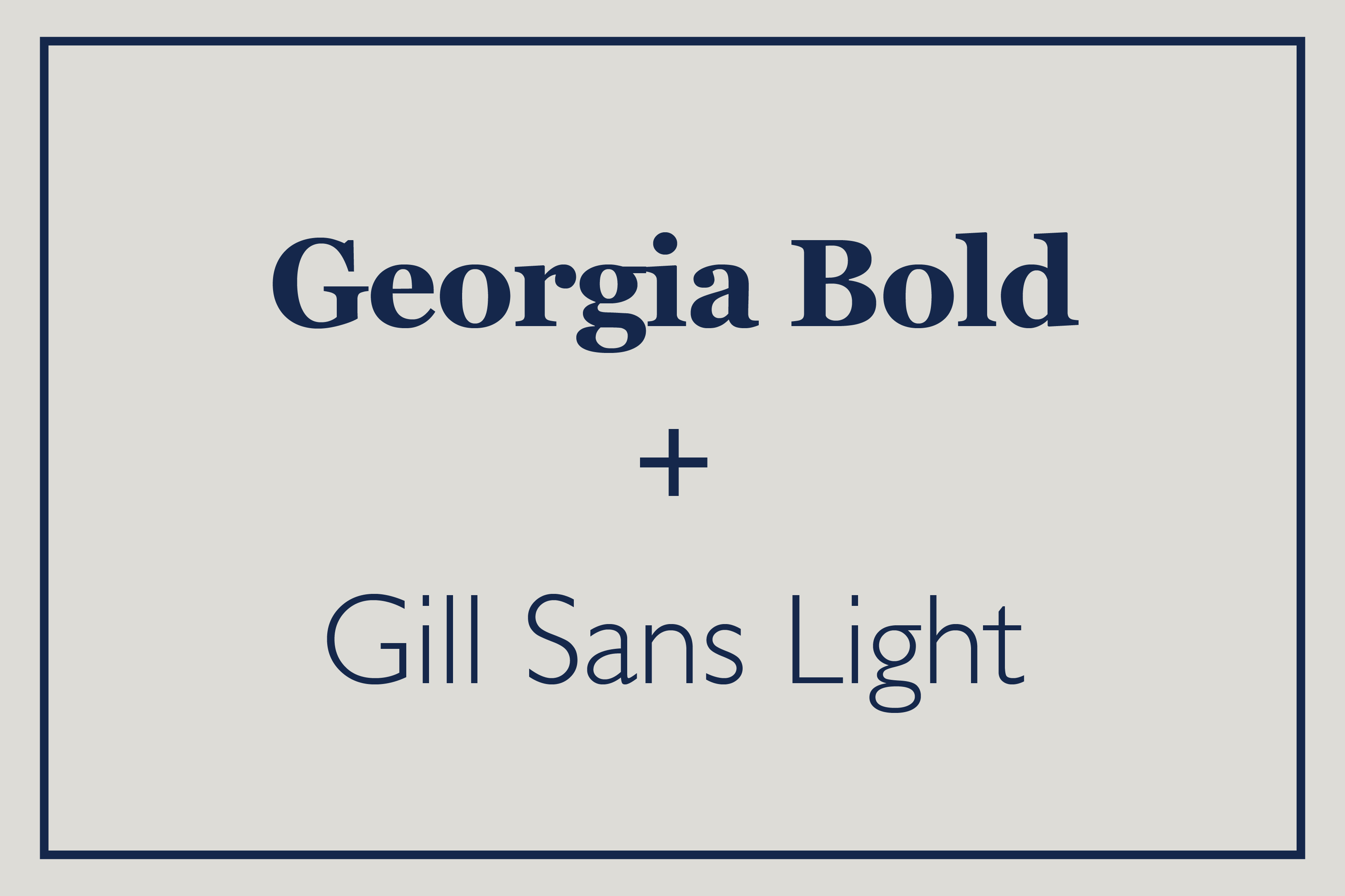 Georgia bold commands attention but is a bit traditional so balance that with the classic modern lines of Gill Sans