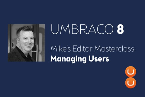 Mike's Editor Masterclass: How to manage users in Umbraco 8